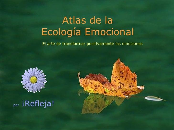 Atlas de la Ecología Emocional por  ¡Refleja!  El arte de transformar positivamente las emociones