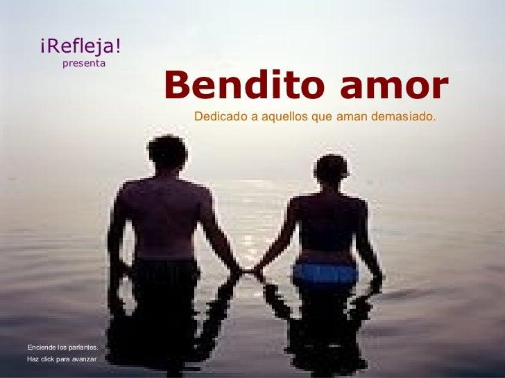 Bendito amor ¡Refleja!  presenta Dedicado a aquellos que aman demasiado. Haz click para avanzar   Enciende los parlantes.