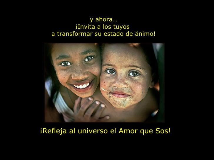 y ahora… ¡Invita a los tuyos  a transformar su estado de ánimo! ¡Refleja al universo el Amor que Sos!