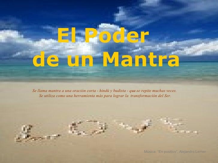 El Poder  de un Mantra Se llama mantra a una oración corta - hindú y budista - que se repite muchas veces.  Se utiliza com...