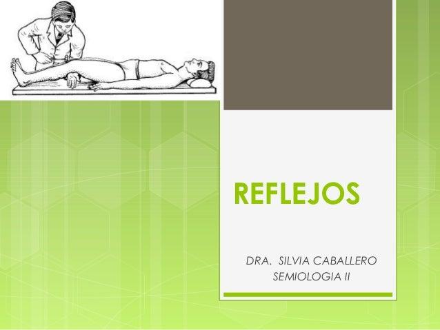 REFLEJOS DRA. SILVIA CABALLERO SEMIOLOGIA II