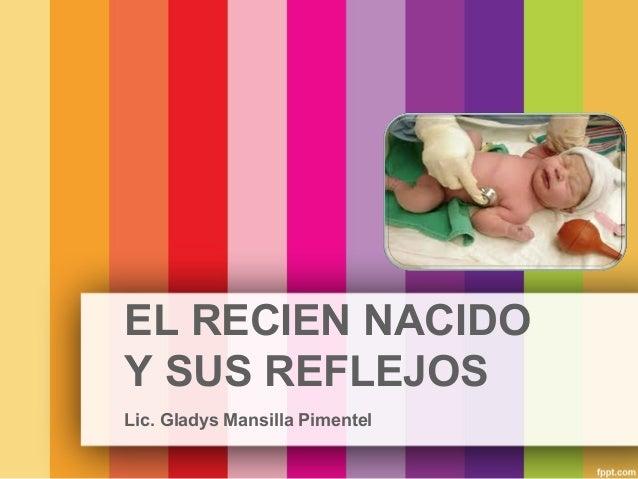 EL RECIEN NACIDO Y SUS REFLEJOS Lic. Gladys Mansilla Pimentel