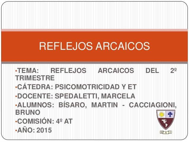 •TEMA: REFLEJOS ARCAICOS DEL 2º TRIMESTRE •CÁTEDRA: PSICOMOTRICIDAD Y ET •DOCENTE: SPEDALETTI, MARCELA •ALUMNOS: BÍSARO, M...