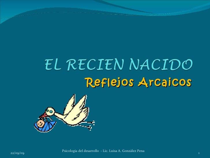 Reflejos Arcaicos           Psicología del desarrollo - Lic. Luisa A. González Pena22/09/09                               ...