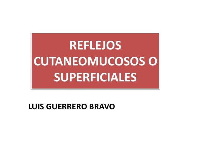LUIS GUERRERO BRAVO REFLEJOS CUTANEOMUCOSOS O SUPERFICIALES