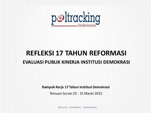 REFLEKSI 17 TAHUN REFORMASI EVALUASI PUBLIK KINERJA INSTITUSI DEMOKRASI Dampak Kerja 17 Tahun Institusi Demokrasi Temuan S...