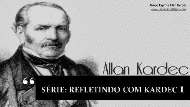 Grupo Espírita Allan Kardec                      www.luzdoespiritismo.comSÉRIE: REFLETINDO COM KARDEC               1