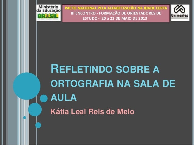 REFLETINDO SOBRE AORTOGRAFIA NA SALA DEAULAKátia Leal Reis de MeloPACTO NACIONAL PELA ALFABETIZAÇÃO NA IDADE CERTAIII ENCO...