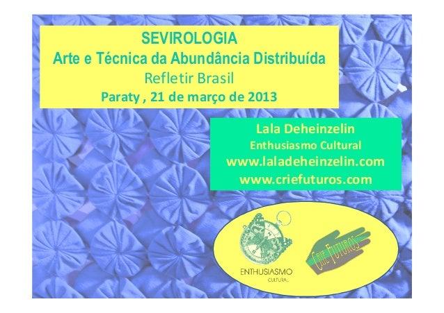 SEVIROLOGIAArte e Técnica da Abundância Distribuída              Refletir Brasil       Paraty , 21 de março de 2013       ...