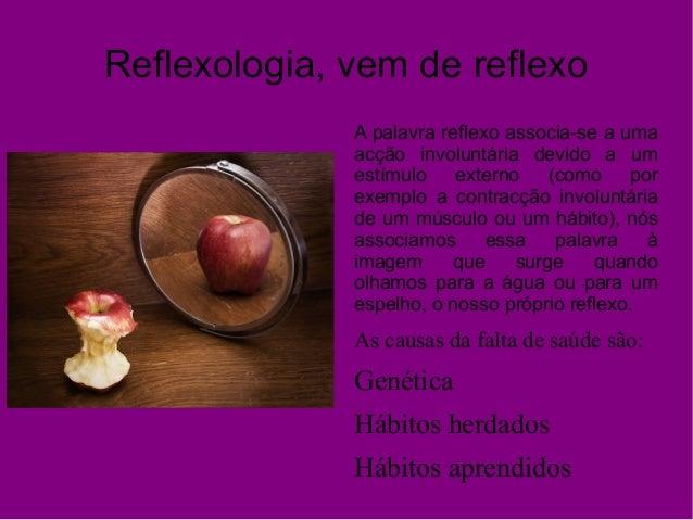 Reflexologia, vem de reflexo A palavra reflexo associa-se a uma acção involuntária devido a um estímulo externo (como por ...