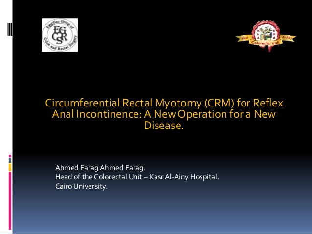Circumferential Rectal Myotomy (CRM) for Reflex Anal Incontinence:A New Operation for a New Disease. Ahmed Farag Ahmed Far...