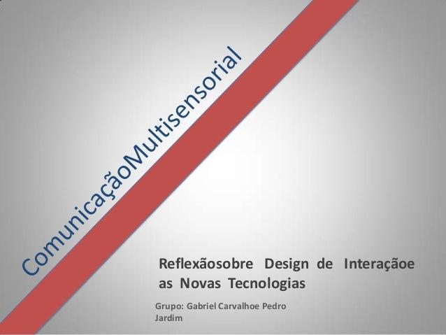 Reflexãosobre Design de Interaçãoeas Novas TecnologiasGrupo: Gabriel Carvalhoe PedroJardim