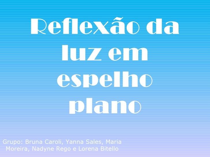 Reflexão da luz em espelho plano Grupo: Bruna Caroli, Yanna Sales, Maria Moreira, Nadyne Rego e Lorena Bitello