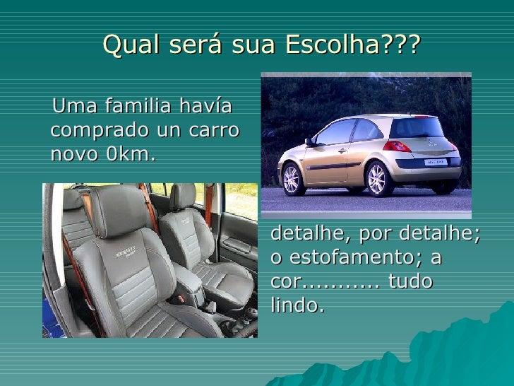 Qual será sua Escolha??? <ul><li>Uma familia havía comprado un carro novo 0km.  </li></ul>detalhe, por detalhe; o estofame...