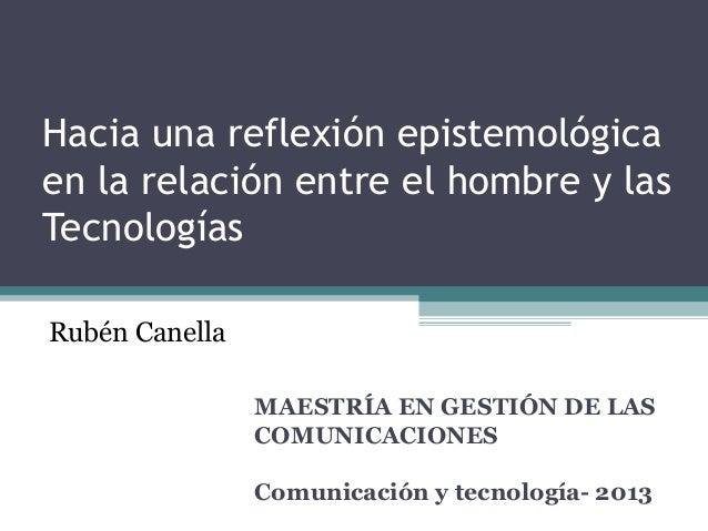 Hacia una reflexión epistemológica en la relación entre el hombre y las Tecnologías MAESTRÍA EN GESTIÓN DE LAS COMUNICACIO...