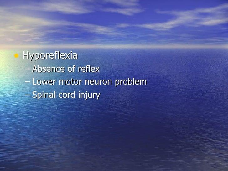 <ul><li>Hyporeflexia </li></ul><ul><ul><li>Absence of reflex </li></ul></ul><ul><ul><li>Lower motor neuron problem </li></...