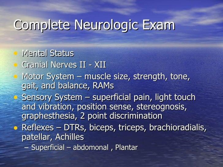 Complete Neurologic Exam <ul><li>Mental Status </li></ul><ul><li>Cranial Nerves II - XII </li></ul><ul><li>Motor System – ...