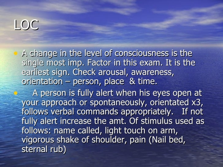 LOC <ul><li>A change in the level of consciousness is the single most imp. Factor in this exam. It is the earliest sign. C...