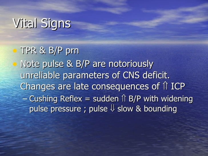 Vital Signs <ul><li>TPR & B/P prn </li></ul><ul><li>Note pulse & B/P are notoriously unreliable parameters of CNS deficit....