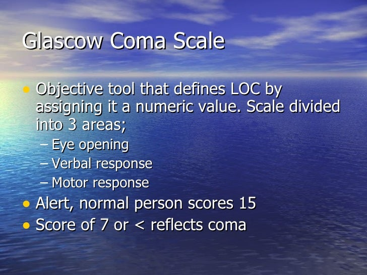 Glascow Coma Scale <ul><li>Objective tool that defines LOC by assigning it a numeric value. Scale divided into 3 areas; </...