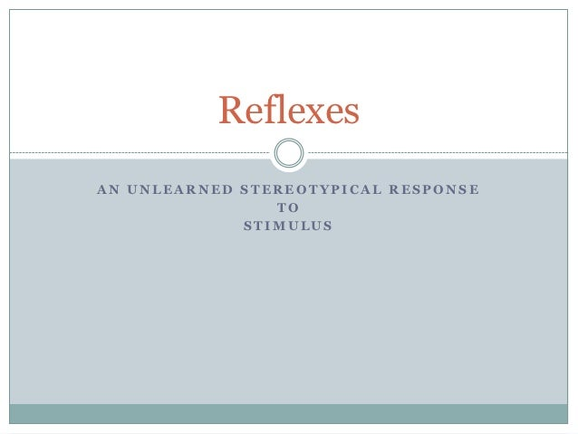 ReflexesAN UNLEARNED STEREOTYPICAL RESPONSE                TO             STIMULUS