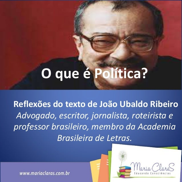 O que é Política? Reflexões do texto de João Ubaldo Ribeiro Advogado, escritor, jornalista, roteirista e professor brasile...