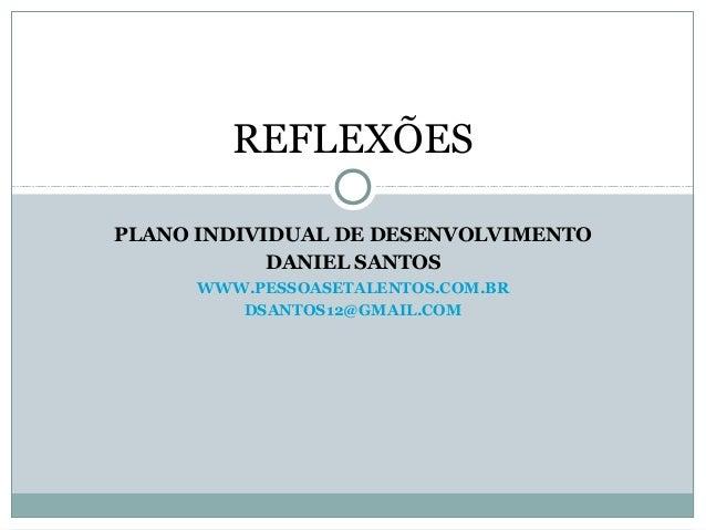 REFLEXÕESPLANO INDIVIDUAL DE DESENVOLVIMENTO            DANIEL SANTOS      WWW.PESSOASETALENTOS.COM.BR         DSANTOS12@G...