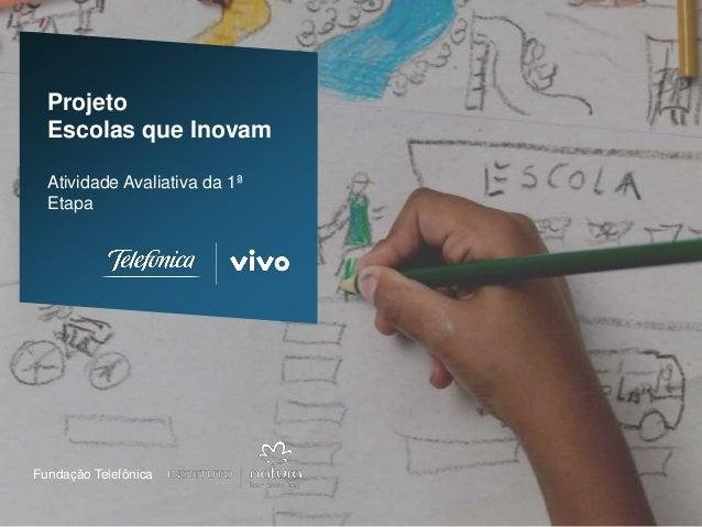 1Fundação Telefônica Projeto Escolas que Inovam Atividade Avaliativa da 1ª Etapa Fundação Telefônica