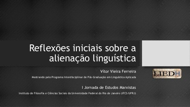 Reflexões iniciais sobre a  alienação linguística  Vítor Vieira Ferreira  Mestrando pelo Programa Interdisciplinar de Pós-...