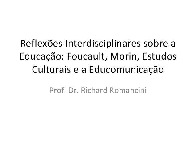 Reflexões Interdisciplinares sobre a Educação: Foucault, Morin, Estudos Culturais e a Educomunicação Prof. Dr. Richard Rom...