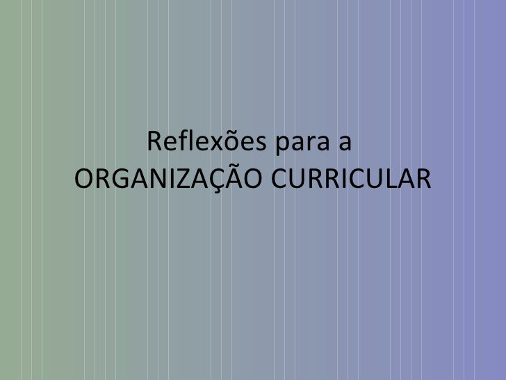 Reflexões para a  ORGANIZAÇÃO CURRICULAR