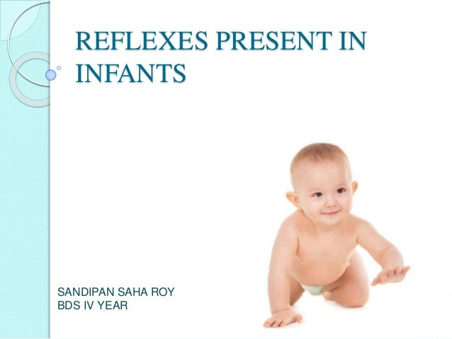 REFLEXES PRESENT IN INFANTS SANDIPAN SAHA ROY BDS IV YEAR