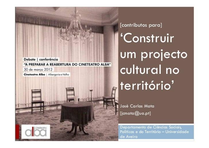 [contributos para]'Construirum projectocultural noterritório'José Carlos Mota[jcmota@ua.pt]Departamento de Ciências Sociai...
