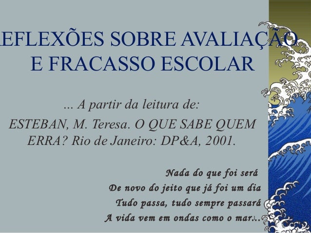 1 REFLEXÕES SOBRE AVALIAÇÃO E FRACASSO ESCOLAR ... A partir da leitura de: ESTEBAN, M. Teresa. O QUE SABE QUEM ERRA? Rio d...