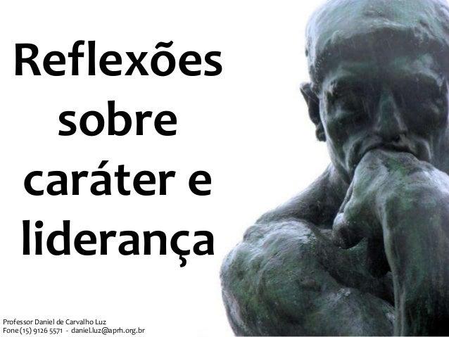 Reflexões sobre caráter e liderança Professor Daniel de Carvalho Luz Fone (15) 9126 5571 - daniel.luz@aprh.org.br