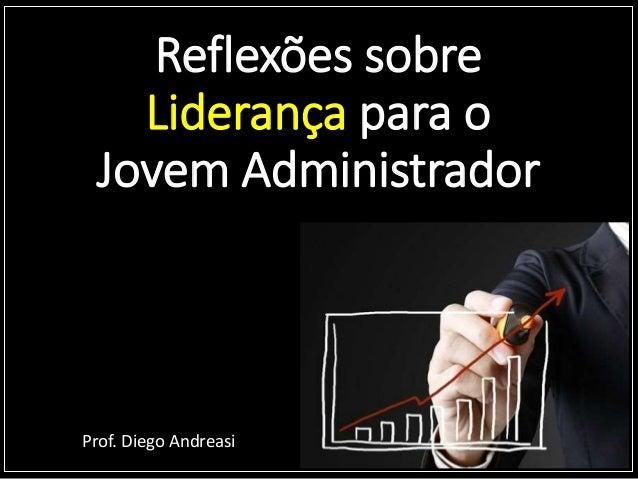 Reflexões sobre Liderança para o Jovem Administrador Prof. Diego Andreasi