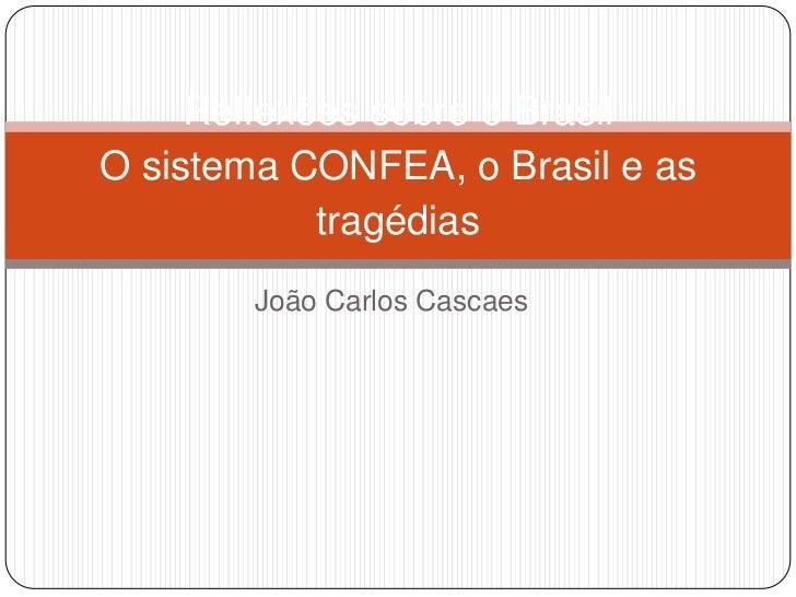 Reflexões sobre o BrasilO sistema CONFEA, o Brasil e as            tragédias        João Carlos Cascaes
