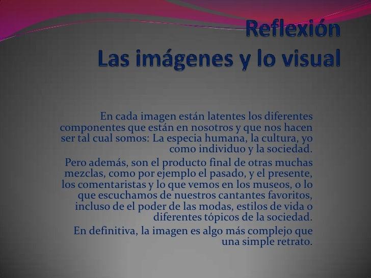 ReflexiónLas imágenes y lovisual<br />En cada imagen están latentes los diferentes componentes que están en nosotros y qu...