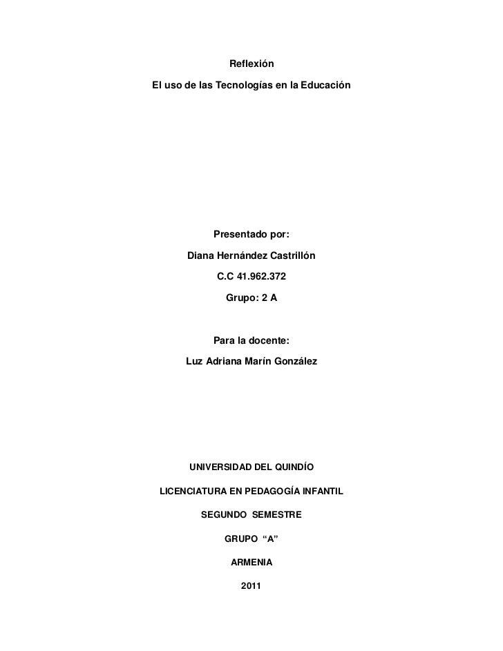 Reflexión<br />El uso de las Tecnologías en la Educación<br />Presentado por:<br />Diana Hernández Castrillón<br />C.C 41....