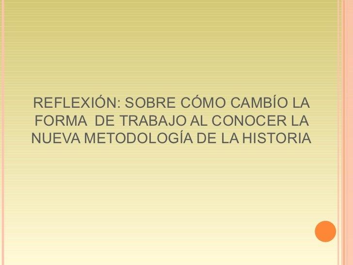REFLEXIÓN: SOBRE CÓMO CAMBÍO LA FORMA  DE TRABAJO AL CONOCER LA NUEVA METODOLOGÍA DE LA HISTORIA