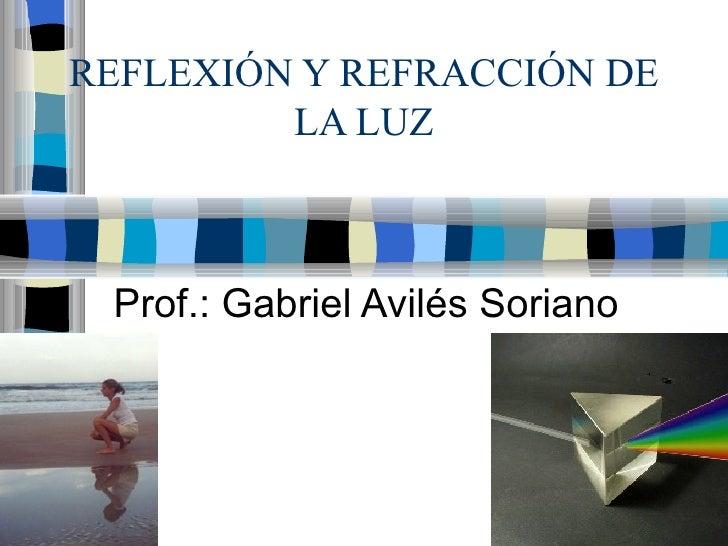REFLEXIÓN Y REFRACCIÓN DE LA LUZ Prof.: Gabriel Avilés Soriano
