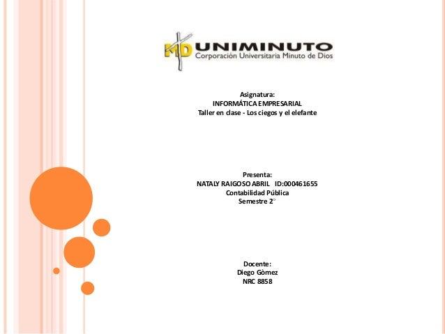 Asignatura: INFORMÁTICA EMPRESARIAL Taller en clase - Los ciegos y el elefante Presenta: NATALY RAIGOSO ABRIL ID:000461655...