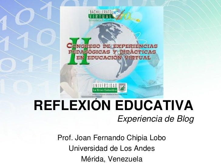 REFLEXIÓN EDUCATIVA                  Experiencia de Blog  Prof. Joan Fernando Chipia Lobo     Universidad de Los Andes    ...