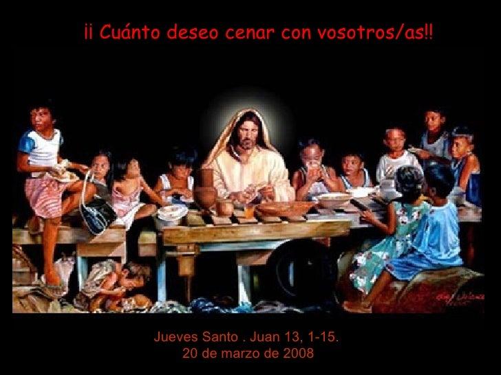 ¡¡ Cuánto deseo cenar con vosotros/as!!            Jueves Santo . Juan 13, 1-15.            20 de marzo de 2008