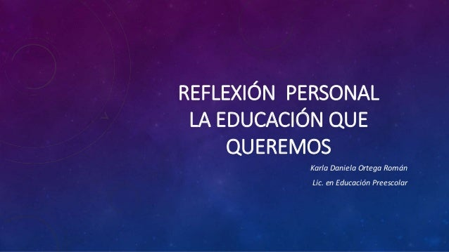 REFLEXIÓN PERSONAL LA EDUCACIÓN QUE QUEREMOS Karla Daniela Ortega Román Lic. en Educación Preescolar