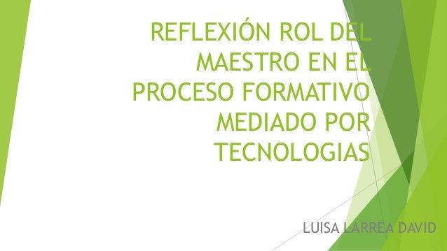 REFLEXIÓN ROL DEL MAESTRO EN EL PROCESO FORMATIVO MEDIADO POR TECNOLOGIAS LUISA LARREA DAVID