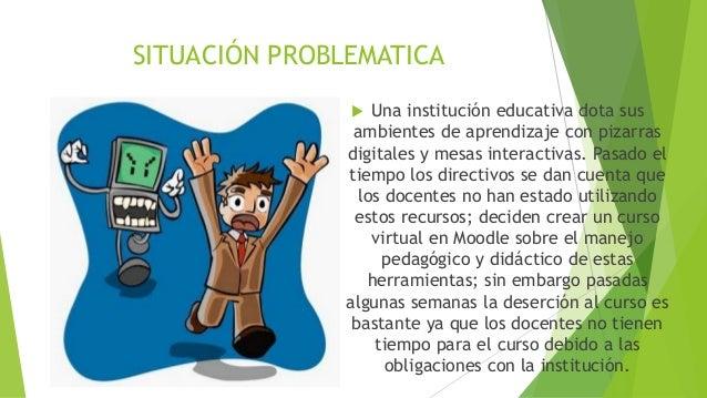 SITUACIÓN PROBLEMATICA  Una institución educativa dota sus ambientes de aprendizaje con pizarras digitales y mesas intera...