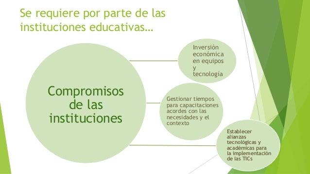Se requiere por parte de las instituciones educativas… Compromisos de las instituciones Inversión económica en equipos y t...