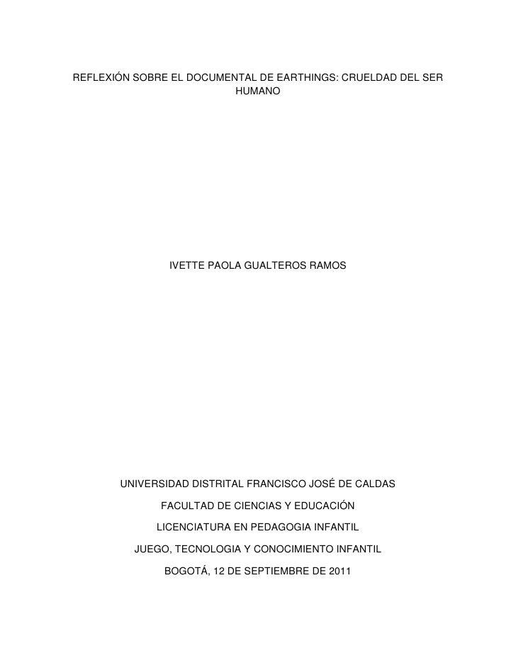 REFLEXIÓN SOBRE EL DOCUMENTAL DE EARTHINGS: CRUELDAD DEL SER HUMANO<br />IVETTE PAOLA GUALTEROS RAMOS <br />UNIVERSIDAD DI...