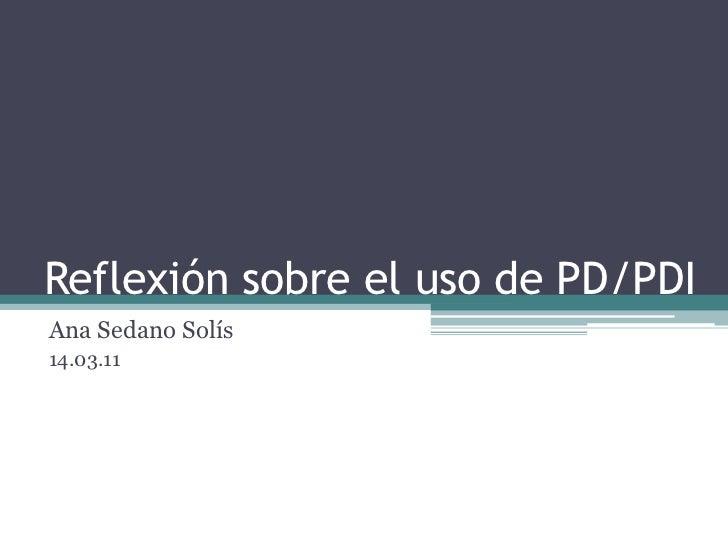 Reflexión sobre el uso de PD/PDI<br />Ana Sedano Solís<br />14.03.11<br />